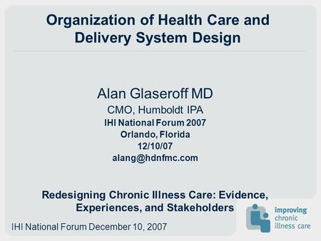 Organization of Health Care and Delivery System Design Alan Glaseroff MD CMO, Humboldt IPA IHI National Forum 2007 Orlando, Florida 12/10/07