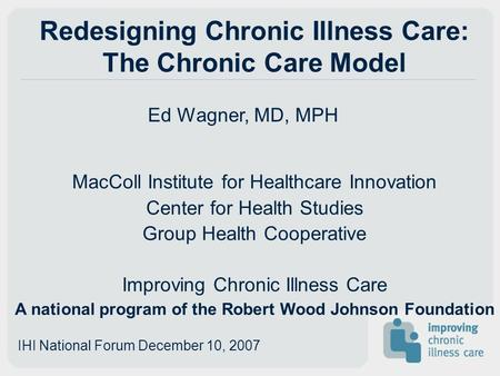 Redesigning Chronic Illness Care: The Chronic Care Model Ed Wagner, MD, MPH MacColl Institute for Healthcare Innovation Center for Health Studies Group.