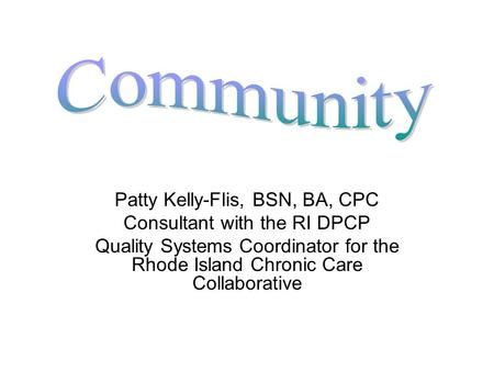 Patty Kelly-Flis, BSN, BA, CPC Consultant with the RI DPCP Quality Systems Coordinator for the Rhode Island Chronic Care Collaborative.