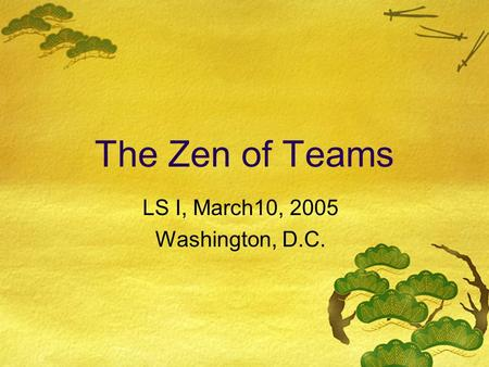 The Zen of Teams LS I, March10, 2005 Washington, D.C.