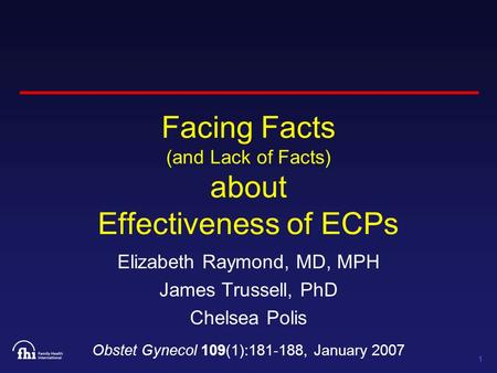 1 Facing Facts (and Lack of Facts) about Effectiveness of ECPs Elizabeth Raymond, MD, MPH James Trussell, PhD Chelsea Polis Obstet Gynecol 109(1):181-188,