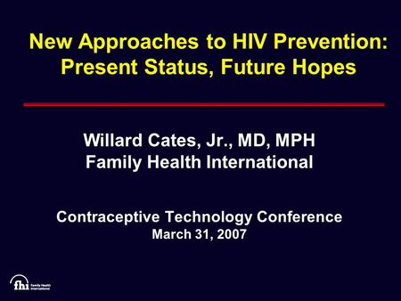 New Approaches to HIV Prevention: Present Status, Future Hopes Willard Cates, Jr., MD, MPH Family Health International Contraceptive Technology Conference.
