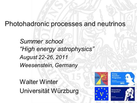 Photohadronic processes and neutrinos Summer school High energy astrophysics August 22-26, 2011 Weesenstein, Germany Walter Winter Universität Würzburg.