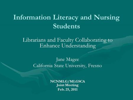Information Literacy and Nursing Students Librarians and Faculty Collaborating to Enhance Understanding Jane Magee California State University, Fresno.
