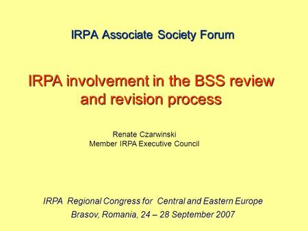 IRPA Associate Society Forum IRPA Regional Congress for Central and Eastern Europe Brasov, Romania, 24 – 28 September 2007 IRPA involvement in the BSS.