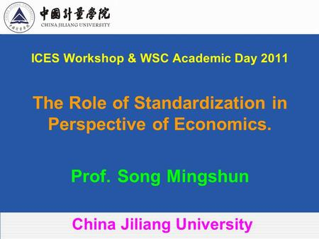 ICES Workshop & WSC Academic Day 2011 The Role of Standardization in Perspective of Economics. Prof. Song Mingshun China Jiliang University.