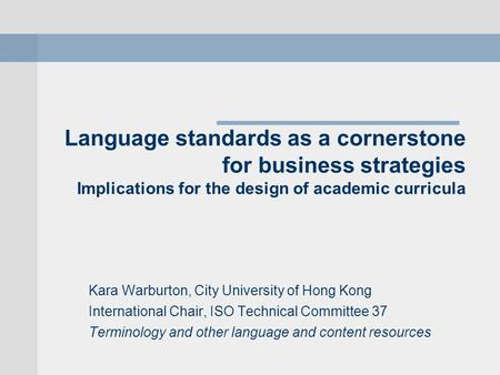 Language standards as a cornerstone for business strategies Implications for the design of academic curricula Kara Warburton, City University of Hong Kong.