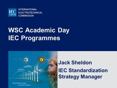 INTERNATIONAL ELECTROTECHNICAL COMMISSION © IEC:2007 WSC Academic Day IEC Programmes Jack Sheldon IEC Standardization Strategy Manager.