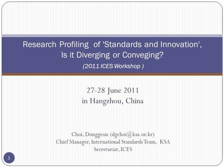 27-28 June 2011 in Hangzhou, China Choi, Donggeun Chief Manager, International Standards Team, KSA Secretariat, ICES 1 Research Profiling.