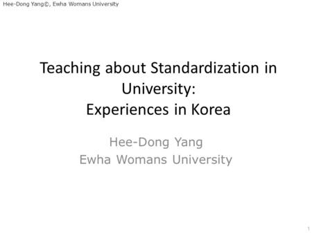 Hee-Dong Yang©, Ewha Womans University Teaching about Standardization in University: Experiences in Korea Hee-Dong Yang Ewha Womans University 1.