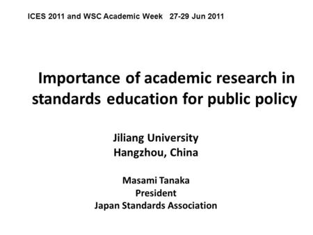 Importance of academic research in standards education for public policy Jiliang University Hangzhou, China Masami Tanaka President Japan Standards Association.
