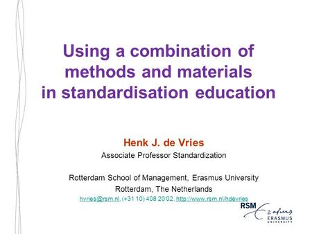 Using a combination of methods and materials in standardisation education Henk J. de Vries Associate Professor Standardization Rotterdam School of Management,
