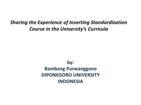 Sharing the Experience of Inserting Standardization Course in the Universitys Curricula by: Bambang Purwanggono DIPONEGORO UNIVERSITY INDONESIA.