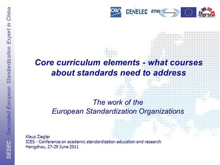 The European Standards Organizations (ESOs) CEN, CENELEC, ETSI SESEC - Seconded European Standardization Expert in China Core curriculum elements - what.