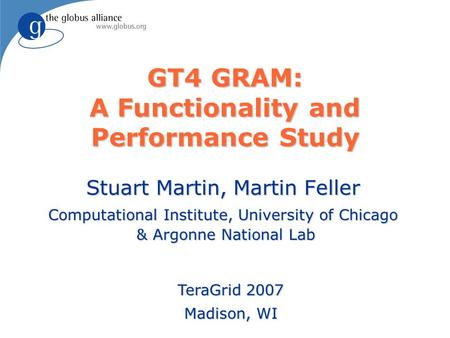 GT4 GRAM: A Functionality and Performance Study Stuart Martin, Martin Feller Computational Institute, University of Chicago & Argonne National Lab TeraGrid.