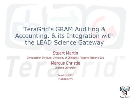TeraGrid's GRAM Auditing & Accounting, & its Integration with the LEAD Science Gateway Stuart Martin Computation Institute, University of Chicago & Argonne.