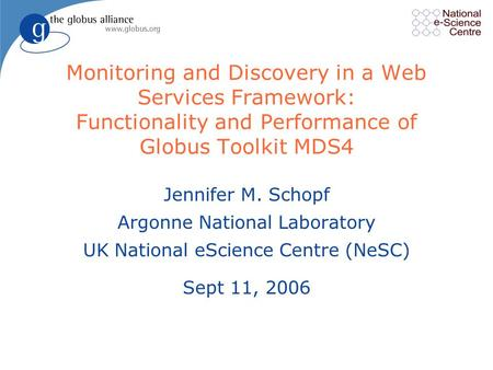 Monitoring and Discovery in a Web Services Framework: Functionality and Performance of Globus Toolkit MDS4 Jennifer M. Schopf Argonne National Laboratory.