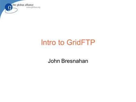 Intro to GridFTP John Bresnahan. CCI DPI Components Client Control Channel (CC) Path between client and server used to exchange all information needed.