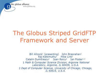 The Globus Striped GridFTP Framework and Server Bill Allcock 1 (presenting) John Bresnahan 1 Raj Kettimuthu 1 Mike Link 2 Catalin Dumitrescu 2 Ioan Raicu.