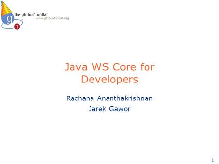 1 Java WS Core for Developers Rachana Ananthakrishnan Jarek Gawor.