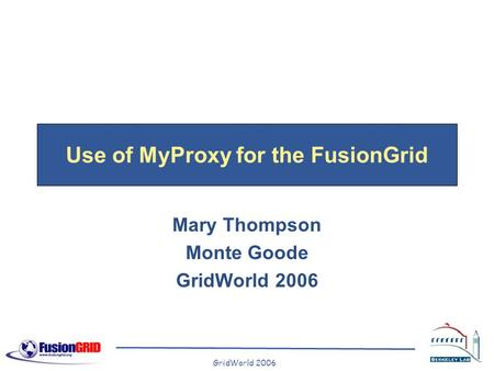 GridWorld 2006 Use of MyProxy for the FusionGrid Mary Thompson Monte Goode GridWorld 2006.