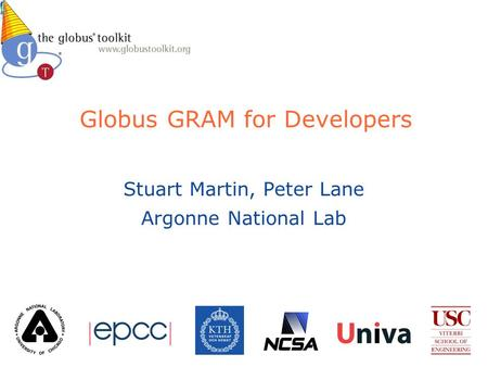 Globus GRAM for Developers Stuart Martin, Peter Lane Argonne National Lab.