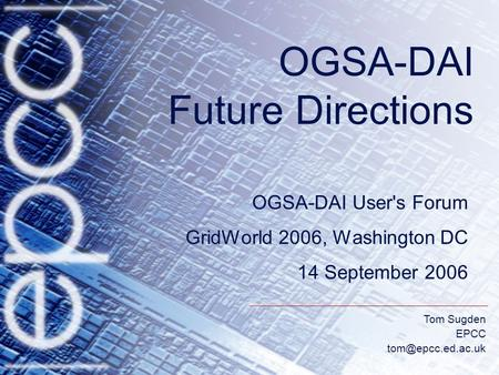 Tom Sugden EPCC OGSA-DAI Future Directions OGSA-DAI User's Forum GridWorld 2006, Washington DC 14 September 2006.