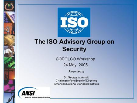 1 The ISO Advisory Group on Security COPOLCO Workshop 24 May, 2005 Presented by Dr. George W. Arnold Chairman of the Board of Directors American National.
