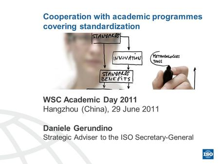 Cooperation with academic programmes covering standardization WSC Academic Day 2011 Hangzhou (China), 29 June 2011 Daniele Gerundino Strategic Adviser.