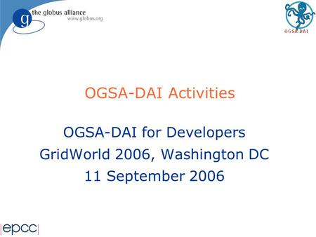 OGSA-DAI Activities OGSA-DAI for Developers GridWorld 2006, Washington DC 11 September 2006.