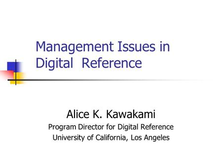 Management Issues in Digital Reference Alice K. Kawakami Program Director for Digital Reference University of California, Los Angeles.