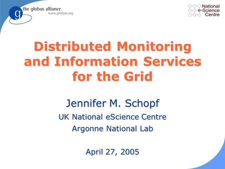 Distributed Monitoring and Information Services for the Grid Jennifer M. Schopf UK National eScience Centre Argonne National Lab April 27, 2005.
