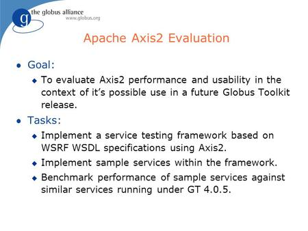 Apache Axis2 Evaluation l Goal: u To evaluate Axis2 performance and usability in the context of its possible use in a future Globus Toolkit release. l.