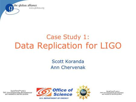 Case Study 1: Data Replication for LIGO Scott Koranda Ann Chervenak.