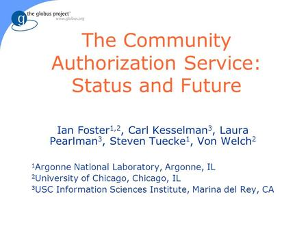 The Community Authorization Service: Status and Future Ian Foster 1,2, Carl Kesselman 3, Laura Pearlman 3, Steven Tuecke 1, Von Welch 2 1 Argonne National.