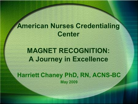 American Nurses Credentialing Center MAGNET RECOGNITION: A Journey in Excellence Harriett Chaney PhD, RN, ACNS-BC May 2009.