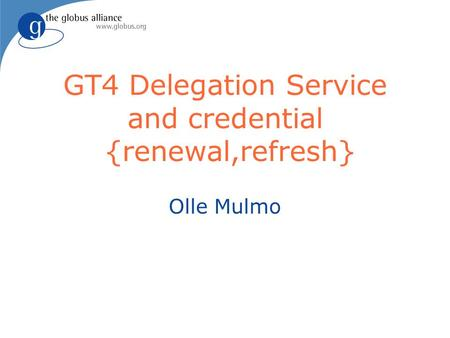 GT4 Delegation Service and credential {renewal,refresh} Olle Mulmo.