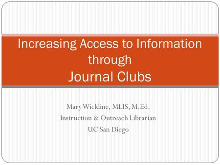 Mary Wickline, MLIS, M.Ed. Instruction & Outreach Librarian UC San Diego Increasing Access to Information through Journal Clubs.