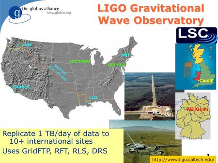 1 Birmingham LIGO Gravitational Wave Observatory Replicate 1 TB/day of data to 10+ international sites Uses GridFTP, RFT, RLS, DRS Cardiff AEI/Golm