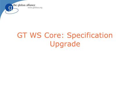 GT WS Core: Specification Upgrade. 2 Current Implementation l WS Addressing: March 2004 version l WSRF: June 2004 working draft l WSN: June 2004 working.