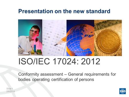 2/9/2014 Presentation on the new standard ISO/IEC 17024: 2012 Conformity assessment – General requirements for bodies operating certification of persons.
