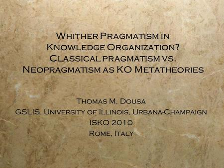 Whither Pragmatism in Knowledge Organization? Classical pragmatism vs. Neopragmatism as KO Metatheories Thomas M. Dousa GSLIS, University of Illinois,