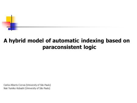 A hybrid model of automatic indexing based on paraconsistent logic Carlos Alberto Correa (University of São Paulo) Nair Yumiko Kobashi (University of São.