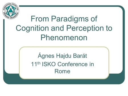 From Paradigms of Cognition and Perception to Phenomenon Ágnes Hajdu Barát 11 th ISKO Conference in Rome.