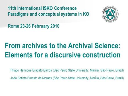 11th International ISKO Conference Paradigms and conceptual systems in KO Rome 23-26 February 2010 From archives to the Archival Science: Elements for.
