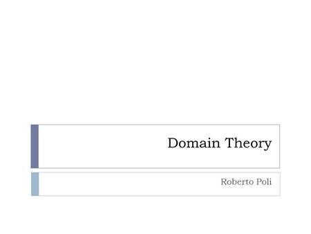 Domain Theory Roberto Poli. DomainsDomainsDomains We need domain theory for the same reasons science is developed into different branches: Reality is.
