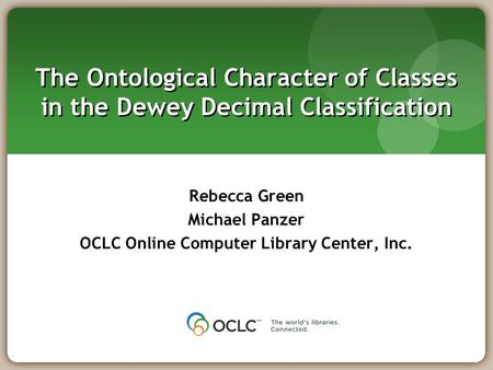 The Ontological Character of Classes in the Dewey Decimal Classification Rebecca Green Michael Panzer OCLC Online Computer Library Center, Inc.