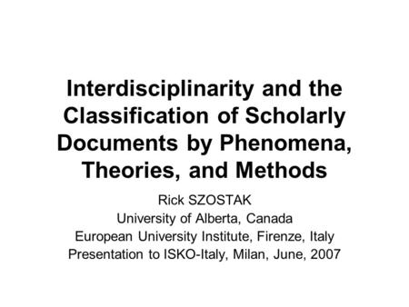 Interdisciplinarity and the Classification of Scholarly Documents by Phenomena, Theories, and Methods Rick SZOSTAK University of Alberta, Canada European.