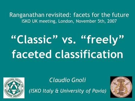 Ranganathan revisited: facets for the future ISKO UK meeting, London, November 5th, 2007 Classic vs. freely faceted classification Claudio Gnoli (ISKO.