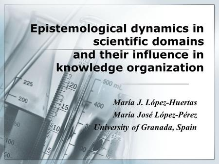 Epistemological dynamics in scientific domains and their influence in knowledge organization María J. López-Huertas María José López-Pérez University of.